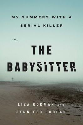 The Babysitter: My Summers with a Serial Killer by Jennifer Jordan, Liza Rodman