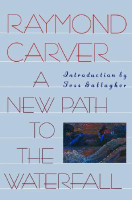 A New Path to the Waterfall by Tess Gallagher, Raymond Carver