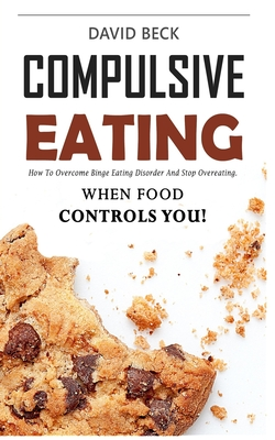 Compulsive Eating: Food Addiction That Controls You. - How to overcome binge eating disorder and stop emotional hunger attacks right now. by David Beck