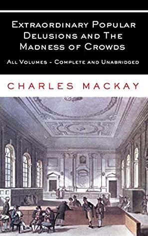 Extraordinary Popular Delusions and The Madness of Crowds: All Volumes - Complete and Unabridged by Charles Charles Mackay