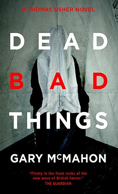 Dead Bad Things: A Thomas Usher Novel by Gary McMahon