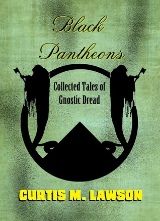 Black Pantheons: Collected Tales of Gnostic Dread by Curtis M. Lawson
