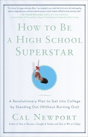 How to Be a High School Superstar: A Revolutionary Plan to Get into College by Standing Out (Without Burning Out) by Cal Newport