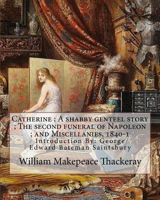 Catherine; A shabby genteel story; The second funeral of Napoleon; and Miscellanies, 1840-1 By: William Makepeace Thackeray and George Saintsbury ( wi by William Makepeace Thackeray, George Saintsbury