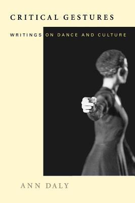 Critical Gestures: Writings on Dance and Culture by Ann Daly