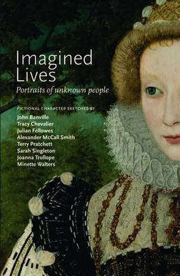 Imagined Lives: Portraits of unknown people by Joanna Trollope, Alexander McCall Smith, Tarnya Cooper, Minette Walters, Terry Pratchett, Sarah Singleton, Tracy Chevalier, Julian Fellowes, John Banville