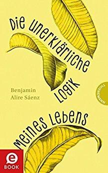 Die unerklärliche Logik meines Lebens by Benjamin Alire Sáenz