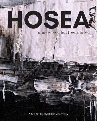 Hosea: undeserved, but freely loved by Amber Smith, Hannah Tung, Beth Young Bethany Mitchell