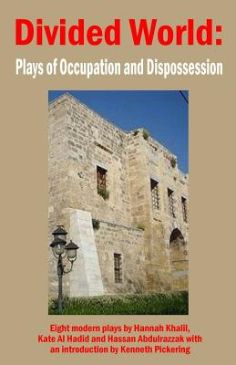 Divided World: Plays of Occupation and Dispossession by Hassan Abdulrazzak, Kate Al Hadid