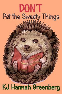 Don't Pet the Sweaty Things by K.J. Hannah Greenberg