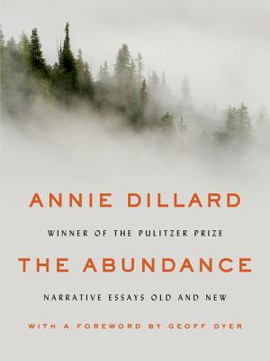 The Abundance: Narrative Essays Old and New by Annie Dillard