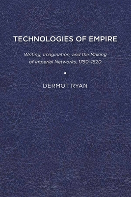 Technologies of Empire: Writing, Imagination, and the Making of Imperial Networks, 1750-1821 by Dermot Ryan
