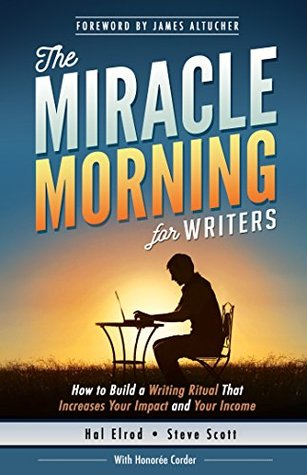 The Miracle Morning for Writers: How to Build a Writing Ritual That Increases Your Impact and Your Income (Before 8AM) (The Miracle Morning Book Series) by Hal Elrod, Honoree Corder, James Altucher, Steve Scott