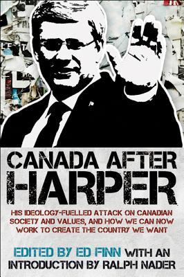 Canada After Harper: His Ideology-Fuelled Attack on Canadian Society and Values, and How We Can Now Work to Create the Country We Want by Ralph Nader, Ed Finn