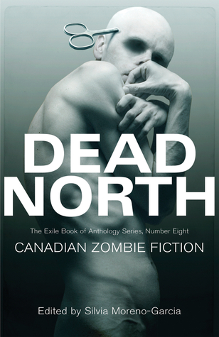 Dead North: Canadian Zombie Fiction by Silvia Moreno-Garcia
