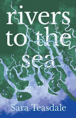 Rivers to the Sea: With an Introductory Excerpt by William Lyon Phelps by Sara Teasdale