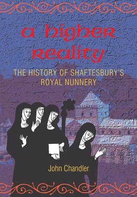 A Higher Reality: The History of Shaftesbury's Royal Nunnery by John Chandler