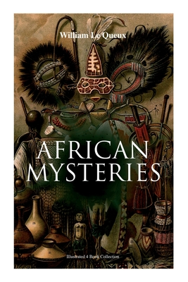 African Mysteries (Illustrated 4 Book Collection): Zoraida, The Great White Queen, The Eye of Istar & The Veiled Man by William Le Queux, Alfred Pearce, Harold Piffard
