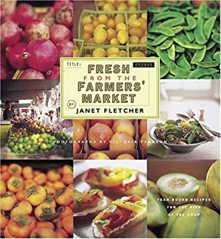 Fresh from the Farmers' Market: Year-Round Recipes for the Pick of the Crop by Victoria Pearson, Janet Fletcher, Alice Waters