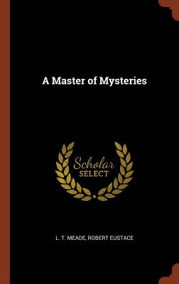 A Master of Mysteries by Robert Eustace, L. T. Meade