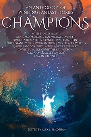 Champions: An Anthology of Winning Fantasy Stories by Louise Stanley, B. Lynch, Eric Lange, Christine S.R. Jackson, Andrea Stewart, Anthony Meyer, Ken Lim, Alex S. Bradshaw, C.C. Lewer, David Eubanks