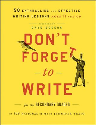Don't Forget to Write for the Secondary Grades: 50 Enthralling and Effective Writing Lessons (Ages 11 and Up) by Dave Eggers, 826 National, Jennifer Traig
