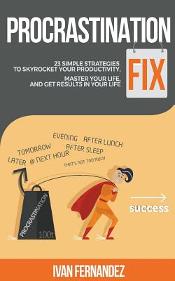 Procrastination Fix: 23 Simple Strategies to Skyrocket Your Productivity, Master Your Life and Get Results in Your Life by Ivan Fernandez