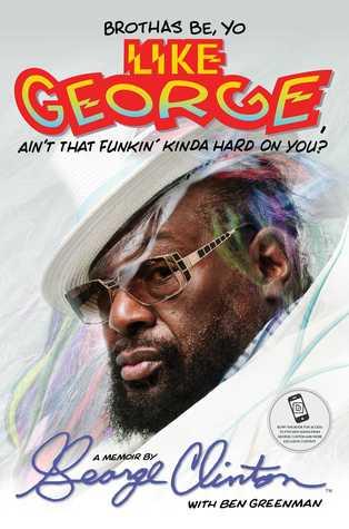 Brothas Be, Yo Like George, Ain't That Funkin' Kinda Hard on You?: A Memoir by Ben Greenman, George Clinton