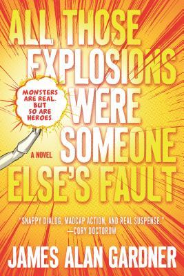 All Those Explosions Were Someone Else's Fault by James Alan Gardner
