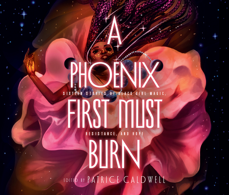 A Phoenix First Must Burn: Sixteen Stories of Black Girl Magic, Resistance, and Hope by Patrice Caldwell