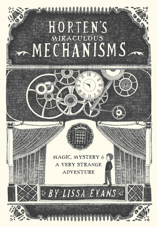 Horten's Miraculous Mechanisms: Magic, Mystery,a Very Strange Adventure by Lissa Evans
