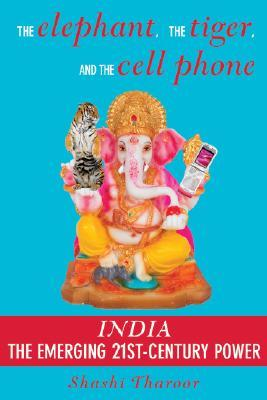 The Elephant, the Tiger, and the Cell Phone: Reflections on India, the Emerging 21st-Century Power by Shashi Tharoor