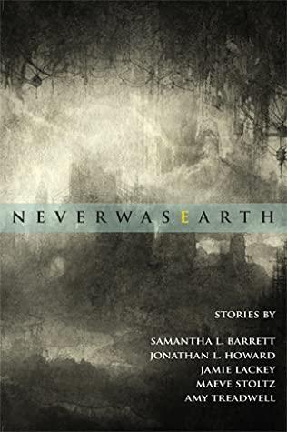 NeverwasEarth by Jonathan L. Howard, Samantha L. Barrett, Amy Treadwell, Maeve Stoltz, Jamie Lackey