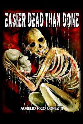 Easier Dead Than Done by Aurelio Rico Lopez III