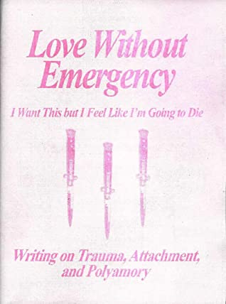 Love Without Emergency: I Want This but I Feel Like I'm Going to Die: Writings on Trauma, Attachment, and Polyamory by Clementine Morrigan
