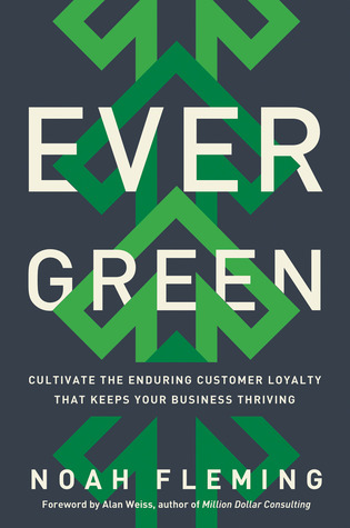 Evergreen: Cultivate the Enduring Customer Loyalty That Keeps Your Business Thriving by Alan Weiss, Noah Fleming