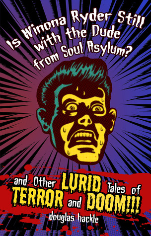 Is Winona Ryder Still with the Dude from Soul Asylum? and Other LURID Tales of TERROR and DOOM!!! by Douglas Hackle