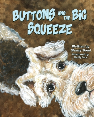 Buttons and the Big Squeeze: A true story about a little dog who never gave up by Nancy Bond
