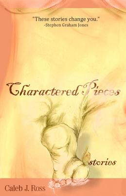 Charactered Pieces: stories by Caleb J. Ross