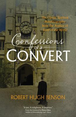 Confessions of a Convert: The Classic Spiritual Autobiography from the Author of Lord of the World by Robert Hugh Benson