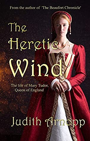 The Heretic Wind: The Life of Mary Tudor, Queen of England by Judith Arnopp