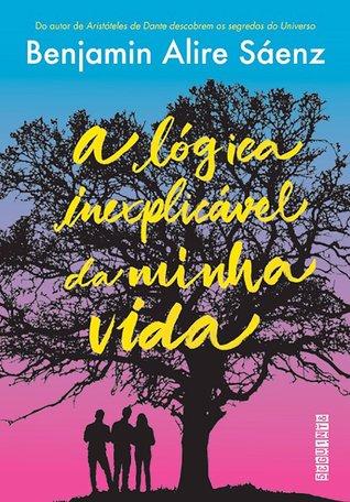 A Lógica Inexplicável da Minha Vida by Benjamin Alire Sáenz