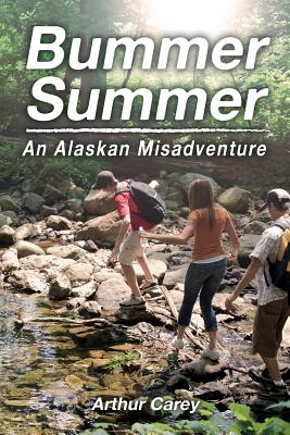 Bummer Summer: An Alaskan Misadventure by Arthur Carey