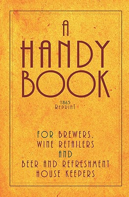 A Handy Book For Brewers, Wine Retailers And Beer And Refreshment House Keepers - 1865 Reprint: Incl. The Public House Closing Act 1864 With Instructi by Ross Brown
