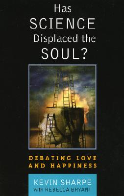 Has Science Displaced the Soul?: Debating Love and Happiness by Rebecca Bryant Bryant, Kevin Sharpe