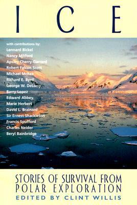 Ice: Stories of Survival from Polar Exploration by Michael Mcrae, Apsley Cherry-Garrard, Marie Herbert, Charles Neider, Francis Spufford, Richard Evelyn Byrd, Edward Abbey, Lennard Bickel, Robert Falcon Scott, David Legge Brainard, Nancy Mitford, Clint Willis, Beryl Bainbridge, Barry Lopez, George W. DeLong, Ernest Shackleton