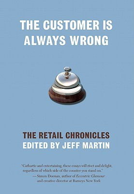 The Customer is Always Wrong: The Retail Chronicles by Elaine Viets, Colson Whitehead, Clay Allen, Hollis Gillespie, Stewart Lewis, Wendy Spero, Randall Osborne, Michael Beaumier, Anita Liberty, Jeff Martin, Victor Gischler, Wade Rouse, Catie Lazarus, Timothy Bracy, Gary Mex Glazner, Kevin Smokler, Becky Poole, James Wagner, Richard Cox, Jane Borden, Jim DeRogatis, Neal Pollack