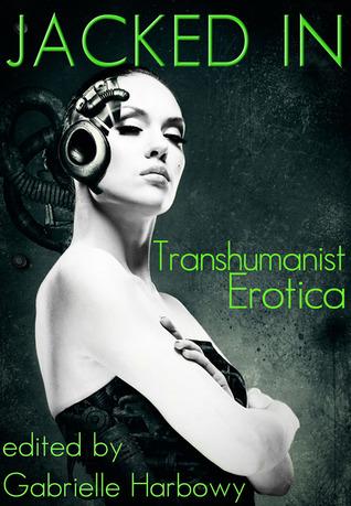 Jacked In: Transhumanist Erotica by J. Pape, Peggy Barnett, Cynthia Hamilton, Peter Tupper, Sasha Payne, Nalu Kalani, Nobilis Reed, Gabrielle Harbowy