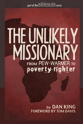 The Unlikely Missionary: From Pew-Warmer to Poverty-Fighter by Dan King