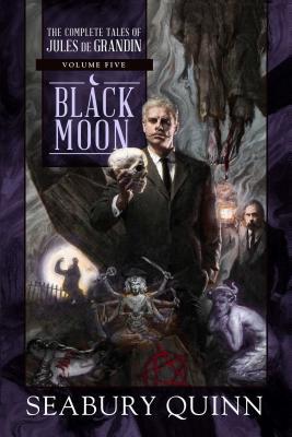 Black Moon, Volume 5: The Complete Tales of Jules de Grandin, Volume Five by Seabury Quinn